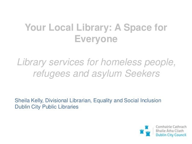 Your Local Library: A Space for Everyone Library services for homeless people, refugees and asylum Seekers Sheila Kelly, D...