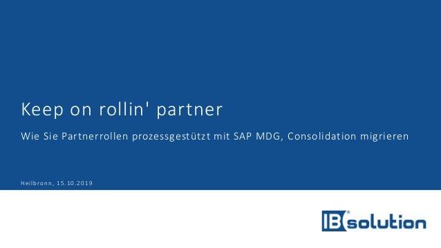 Keep on rollin' partner Wie Sie Partnerrollen prozessgestützt mit SAP MDG, Consolidation migrieren Heilbronn, 15.10.2019