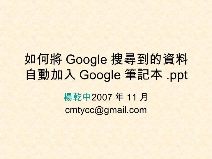 如何將 Google 搜尋到的資料自動加入 Google 筆記本 .ppt 楊乾中 2007 年 11 月  [email_address]