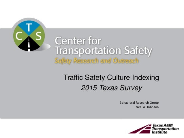 Traffic Safety Culture Indexing 2015 Texas Survey Behavioral Research Group Neal A. Johnson