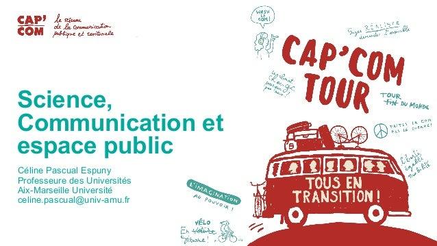 Science, Communication et espace public Céline Pascual Espuny Professeure des Universités Aix-Marseille Université celine....