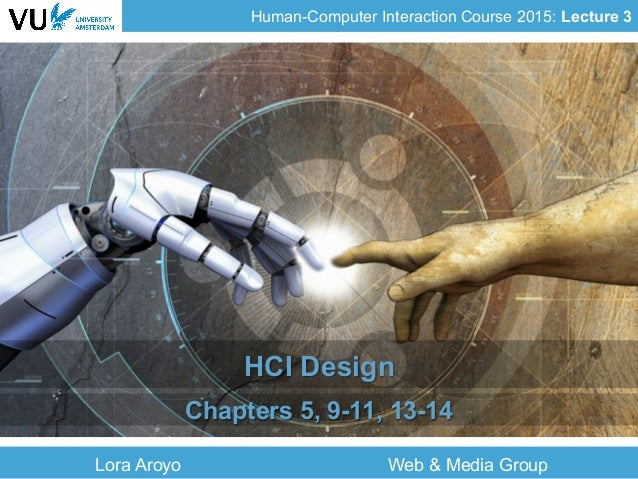 Human-Computer Interaction Course 2015: Lecture 3 Lora Aroyo Web & Media Group HCI Design Chapters 5, 9-11, 13-14