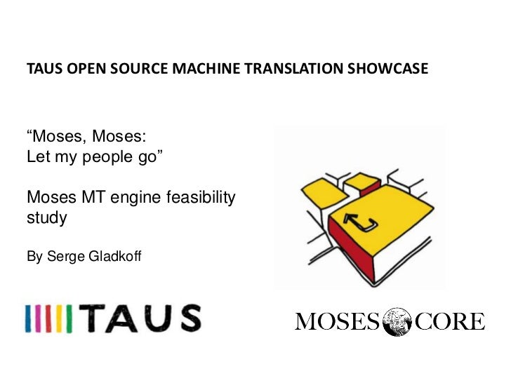 "TAUS OPEN SOURCE MACHINE TRANSLATION SHOWCASE""Moses, Moses:Let my people go""Moses MT engine feasibilitystudyBy Serge Gladk..."