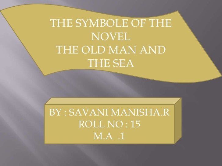 THE SYMBOLE OF THE NOVEL<br />THE OLD MAN AND THE SEA<br />BY : SAVANI MANISHA.R<br />ROLL NO : 15<br />M.A  .1<br />