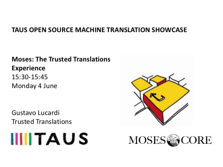 TAUS OPEN SOURCE MACHINE TRANSLATION SHOWCASEMoses: The Trusted TranslationsExperience15:30-15:45Monday 4 JuneGustavo Luca...