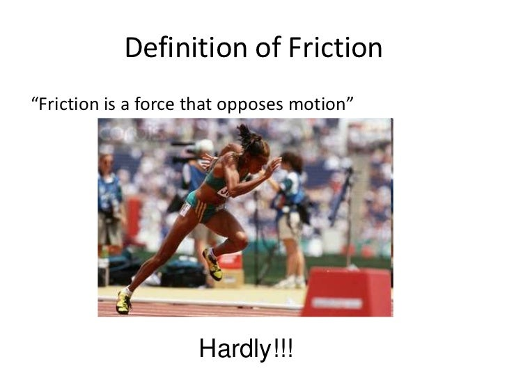 """Definition of Friction""""Friction is a force that opposes motion""""                     Hardly!!!"""