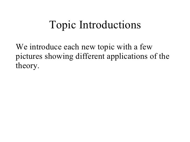 Topic Introductions <ul><li>We introduce each new topic with a few pictures showing different applications of the theory. ...