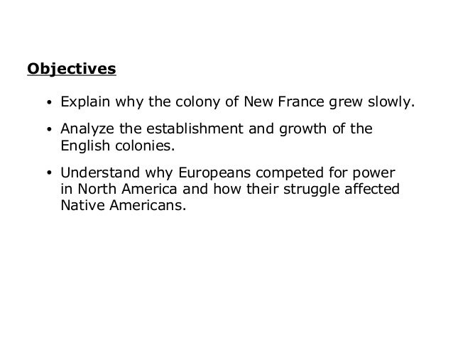 Objectives  •   Explain why the colony of New France grew slowly.  •   Analyze the establishment and growth of the      En...