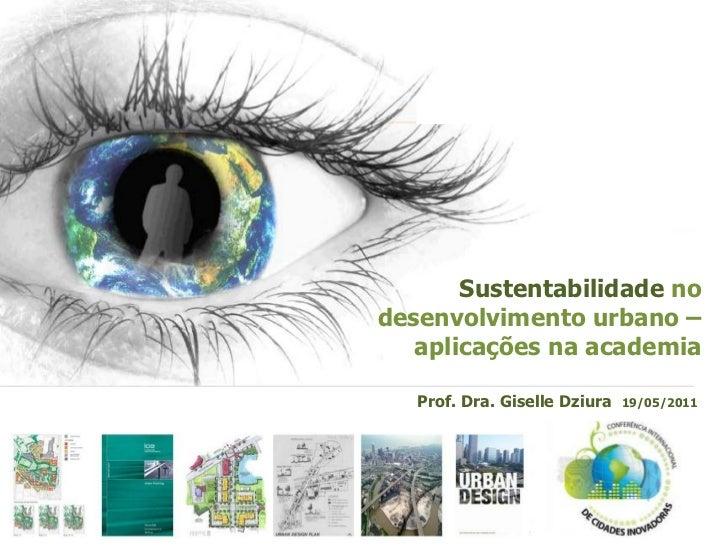 Sustentabilidade nodesenvolvimento urbano –   aplicações na academia   Prof. Dra. Giselle Dziura   19/05/2011