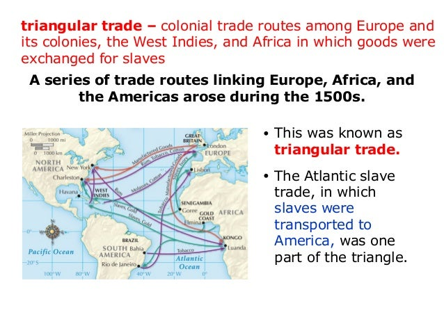 describe the triangular trade that developed in the 1500s Triangular trade triangular trade at least two overlapping patterns of trans-atlantic trade developed in the colonial era whereby profits from rum and other american and british manufactured goods sold on the west coast of africa financed the purchase of enslaved africans.