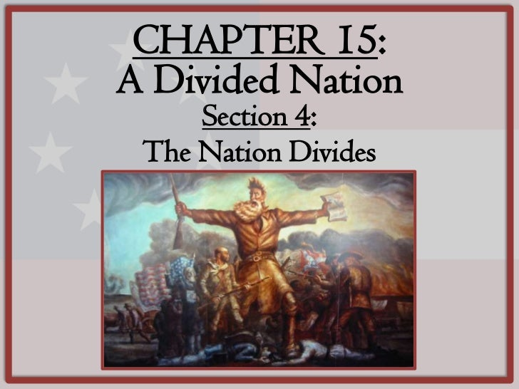 CHAPTER 15:A Divided Nation     Section 4: The Nation Divides