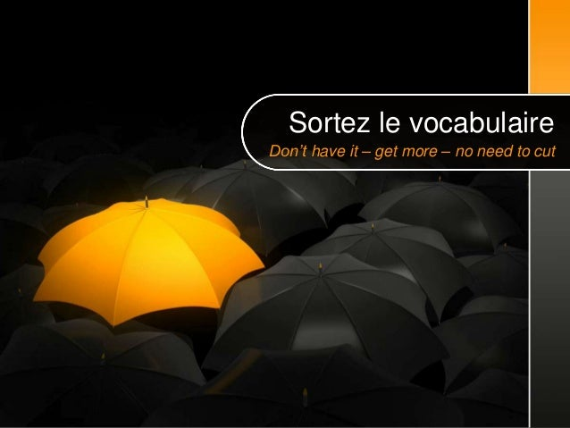 Don't have it – get more – no need to cutSortez le vocabulaire