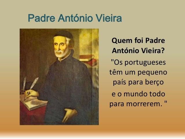 """Padre António Vieira Quem foi Padre António Vieira? """"Os portugueses têm um pequeno país para berço e o mundo todo para mor..."""