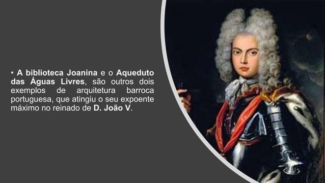 • A biblioteca Joanina e o Aqueduto das Águas Livres, são outros dois exemplos de arquitetura barroca portuguesa, que atin...