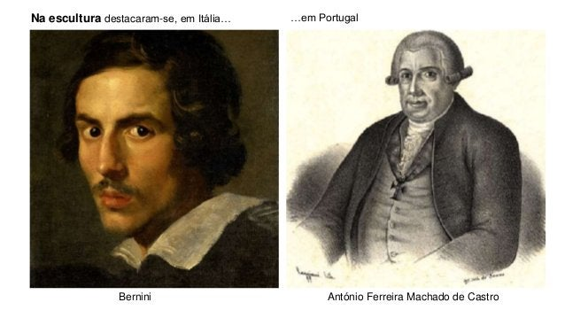 Na escultura destacaram-se, em Itália… …em Portugal Bernini António Ferreira Machado de Castro
