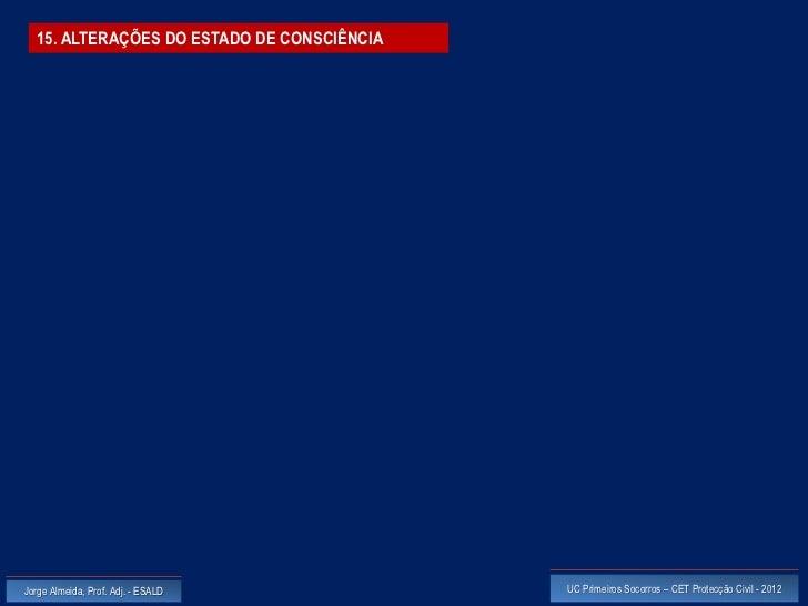 15. ALTERAÇÕES DO ESTADO DE CONSCIÊNCIAJorge Almeida, Prof. Adj. - ESALD           UC Primeiros Socorros – CET Protecção C...
