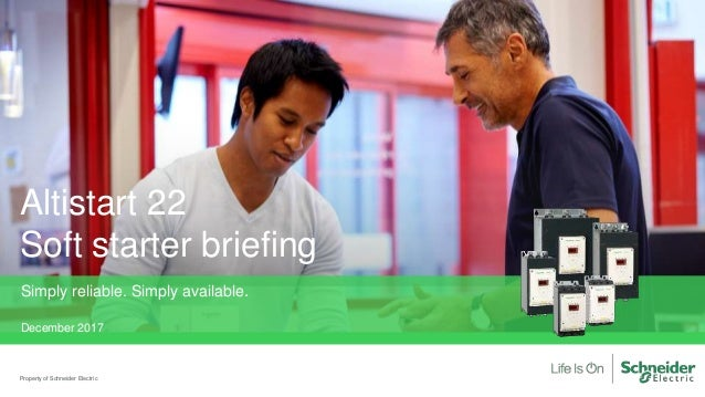 Altistart 22 Soft starter briefing Property of Schneider Electric Simply reliable. Simply available. December 2017