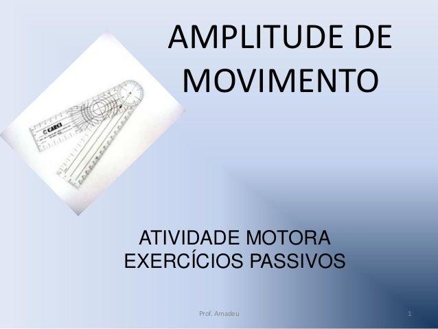 AMPLITUDE DE MOVIMENTO  ATIVIDADE MOTORA EXERCÍCIOS PASSIVOS Prof. Amadeu  1