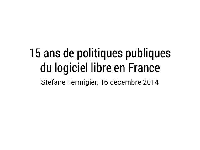 15 ans de politiques publiques  du logiciel libre en France  Stefane Fermigier, 16 décembre 2014
