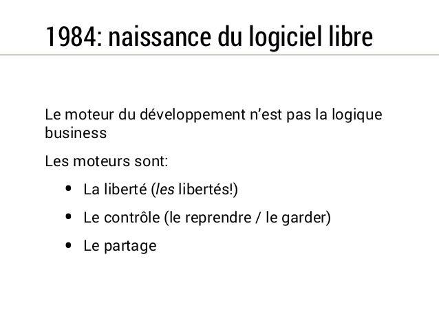 1984: naissance du logiciel libre  Le moteur du développement n'est pas la logique  business  Les moteurs sont:  • La libe...