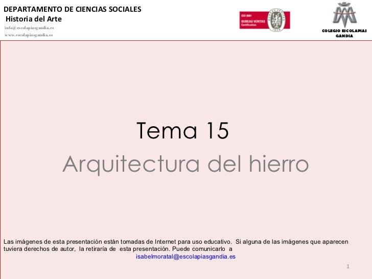 Tema 15  Arquitectura del hierro Las imágenes de esta presentación están tomadas de Internet para uso educativo.  Si algun...