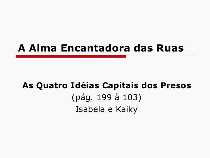 A Alma Encantadora das Ruas As Quatro Idéias Capitais dos Presos (pág. 199 à 103) Isabela e Kaiky