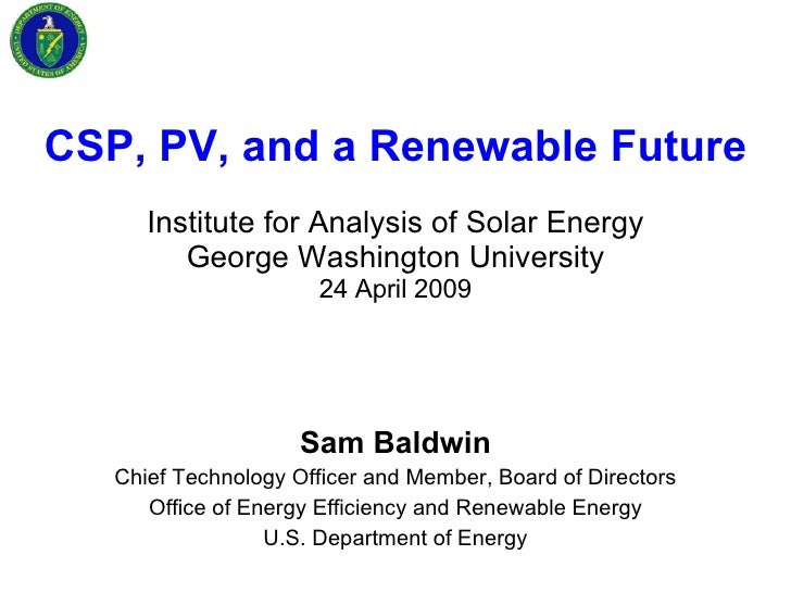 CSP, PV, and a Renewable Future Institute for Analysis of Solar Energy George Washington University 24 April 2009 Sam Bald...