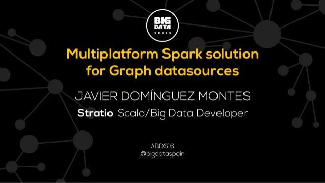 17 NOV 2016 @ BIG DATA SPAIN @StratioBD MULTIPLATFORM SOLUTION FOR GRAPH DATASOURCES Multiplatform Spark solution for Grap...