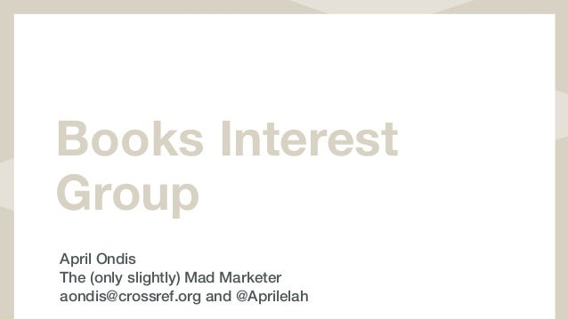 Books Interest Group April Ondis The (only slightly) Mad Marketer aondis@crossref.org and @Aprilelah