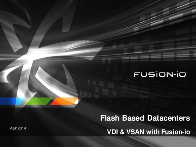 Flash Based Datacenters VDI & VSAN with Fusion-io Apr 2014