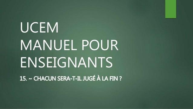 UCEM MANUEL POUR ENSEIGNANTS 15. ~ CHACUN SERA-T-IL JUGÉ À LA FIN ?
