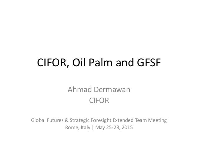 CIFOR, Oil Palm and GFSF Ahmad Dermawan CIFOR Global Futures & Strategic Foresight Extended Team Meeting Rome, Italy | May...