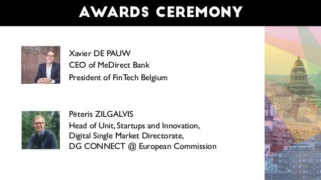 Awards ceremony Xavier DE PAUW CEO of MeDirect Bank President of FinTech Belgium Pēteris ZILGALVIS Head of Unit, Startups ...