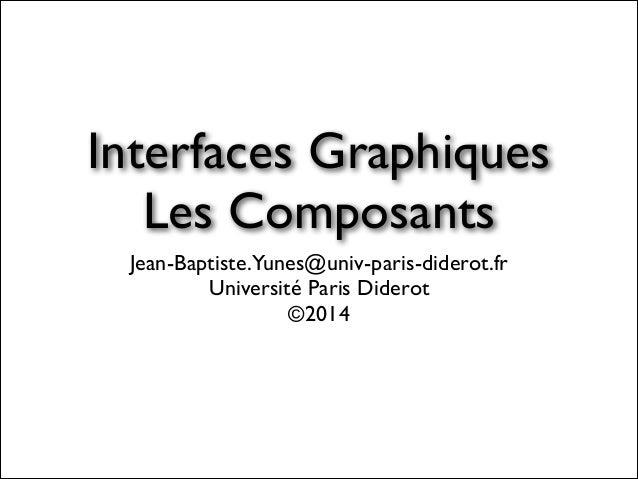 Interfaces Graphiques  Les Composants Jean-Baptiste.Yunes@univ-paris-diderot.fr  Université Paris Diderot  ©2014