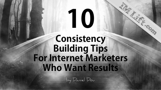 10 Consistency Building Tips For Internet Marketers Who Want Results