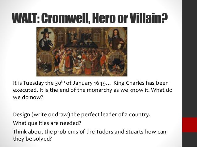 WALT:Cromwell,HeroorVillain? It is Tuesday the 30th of January 1649… King Charles has been executed. It is the end of the ...