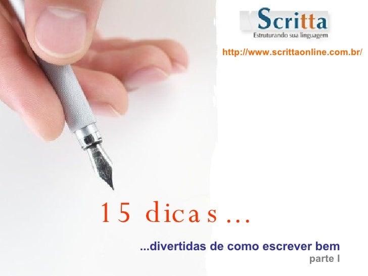 15 dicas... ...divertidas de como escrever bem parte I http://www.scrittaonline.com.br /