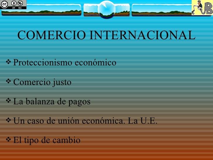COMERCIO INTERNACIONAL Proteccionismo      económico Comercio    justo La   balanza de pagos Un   caso de unión económ...