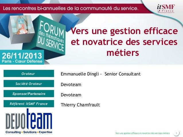 Vers une gestion efficace et novatrice des services métiers Orateur  Emmanuelle Dingli - Senior Consultant  Société Orateu...
