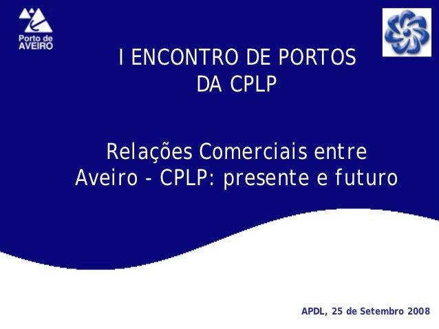 I ENCONTRO DE PORTOS           DA CPLP   Relações Comerciais entreAveiro - CPLP: presente e futuro                      AP...