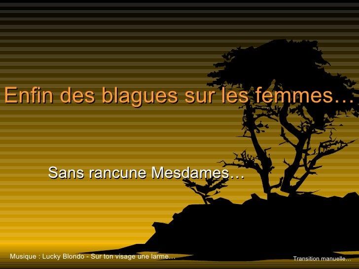 Enfin des blagues sur les femmes… Sans rancune Mesdames… Transition manuelle… Musique : Lucky Blondo - Sur ton visage une ...