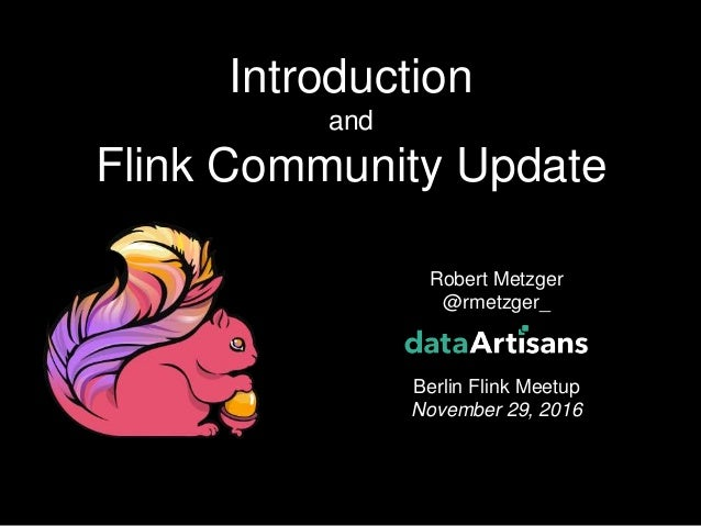 1 Robert Metzger @rmetzger_ Berlin Flink Meetup November 29, 2016 Introduction and Flink Community Update