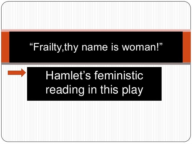 """""""Frailty,thy name is woman!""""  Hamlet's feministic reading in this play"""
