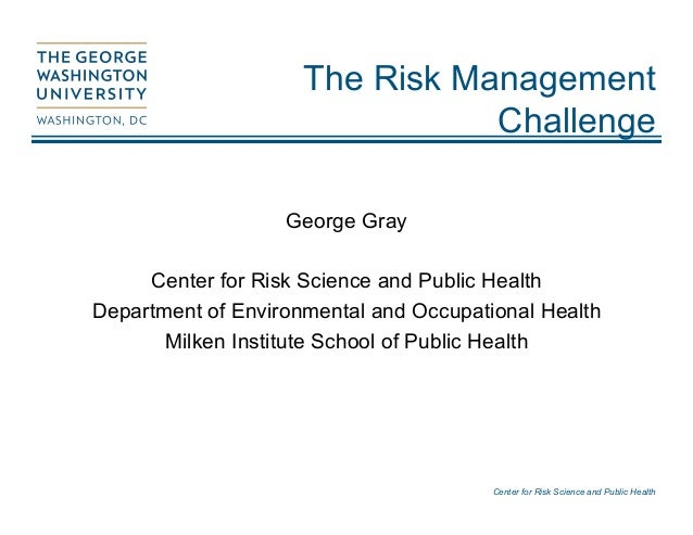 Center for Risk Science and Public Health The Risk Management Challenge George Gray Center for Risk Science and Public Hea...