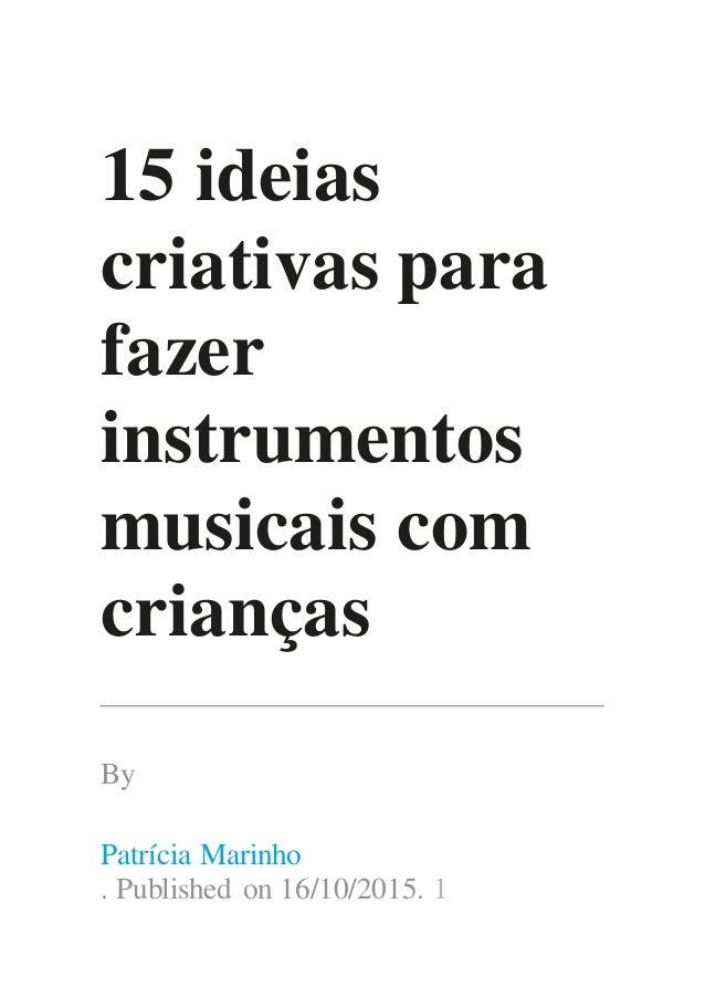 15 ideias criativas para fazer instrumentos musicais com crianças By Patrícia Marinho . Published on 16/10/2015. 1