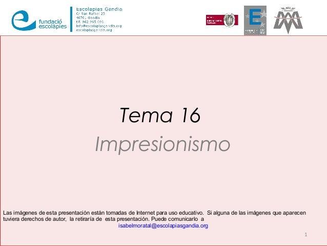 Tema 16 Impresionismo 1 Las imágenes de esta presentación están tomadas de Internet para uso educativo. Si alguna de las i...