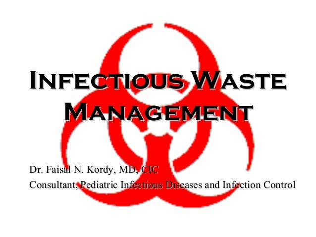 Infectious Waste Management Dr. Faisal N. Kordy, MD, CIC Consultant, Pediatric Infectious Diseases and Infection Control