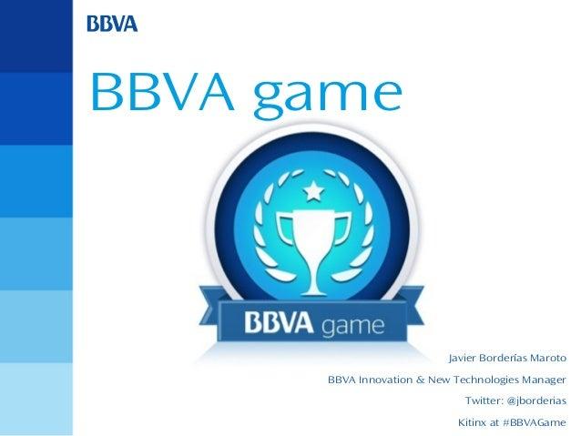 BBVA game  Javier Borderías Maroto BBVA Innovation & New Technologies Manager Twitter: @jborderias Kitinx at #BBVAGame