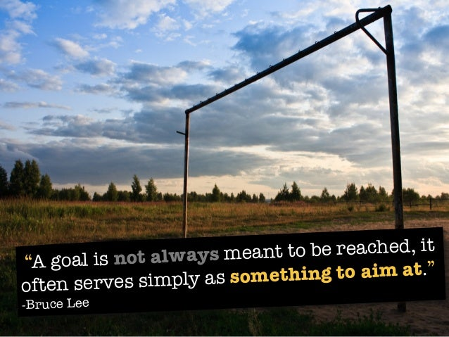 """""""A goal is not always meant to be reached, it often serves simply as something to aim at."""" -Bruce Lee"""