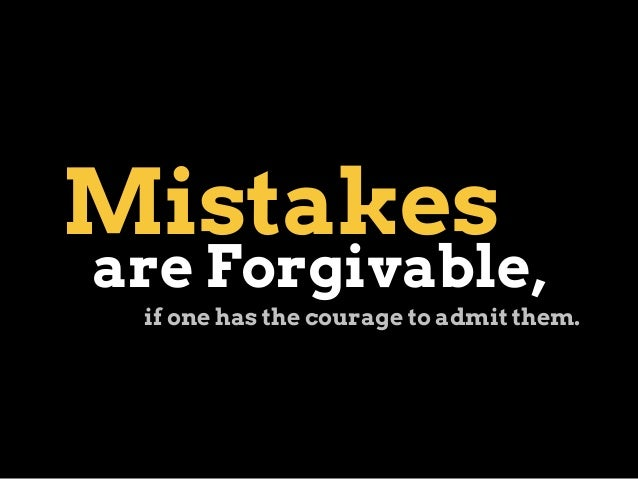 Mistakes are Forgivable, if one has the courage to admit them.